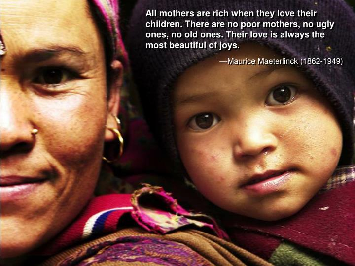 All mothers are rich when they love their children. There are no poor mothers, no ugly ones, no old ones.Their love is always the most beautiful of joys.