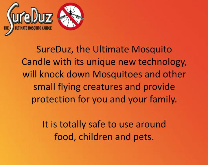 SureDuz, the Ultimate Mosquito Candle with its unique new technology, will knock down Mosquitoes and other small flying creatures and provide protection for you and your family.