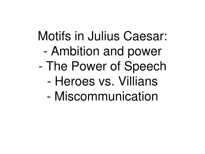 Motifs in julius caesar ambition and power the power of speech heroes vs villians miscommunication