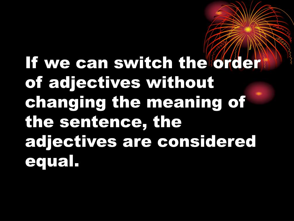 If we can switch the order of adjectives without changing the meaning of the sentence, the adjectives are considered equal.