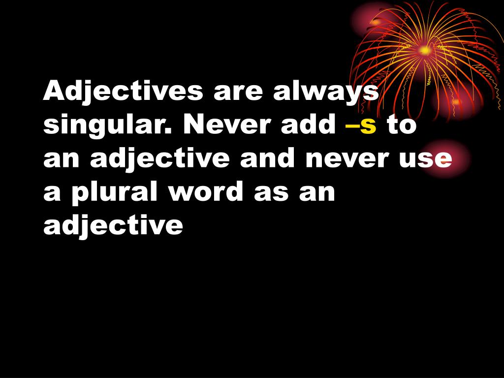 Adjectives are always singular. Never add