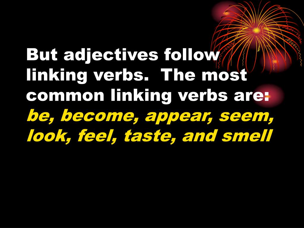 But adjectives follow linking verbs.  The most common linking verbs are: