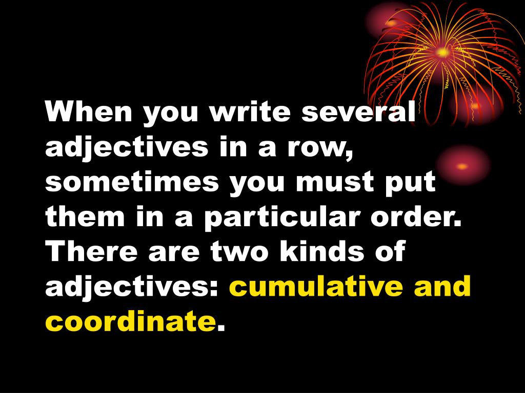 When you write several adjectives in a row, sometimes you must put them in a particular order.  There are two kinds of adjectives: