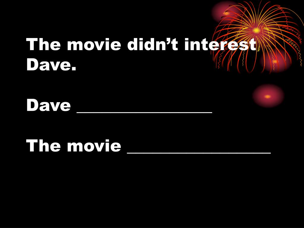 The movie didn't interest Dave.