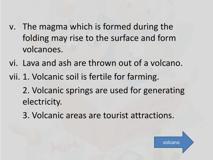 The magma which is formed during the folding may rise to the surface and form volcanoes.