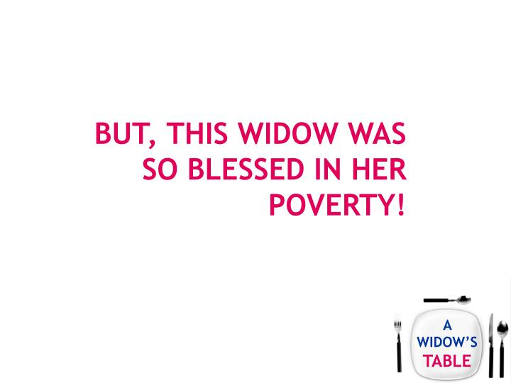But, this widow was so blessed in her poverty!