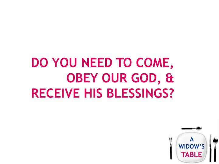 Do you need to come, obey our god, & receive his blessings?