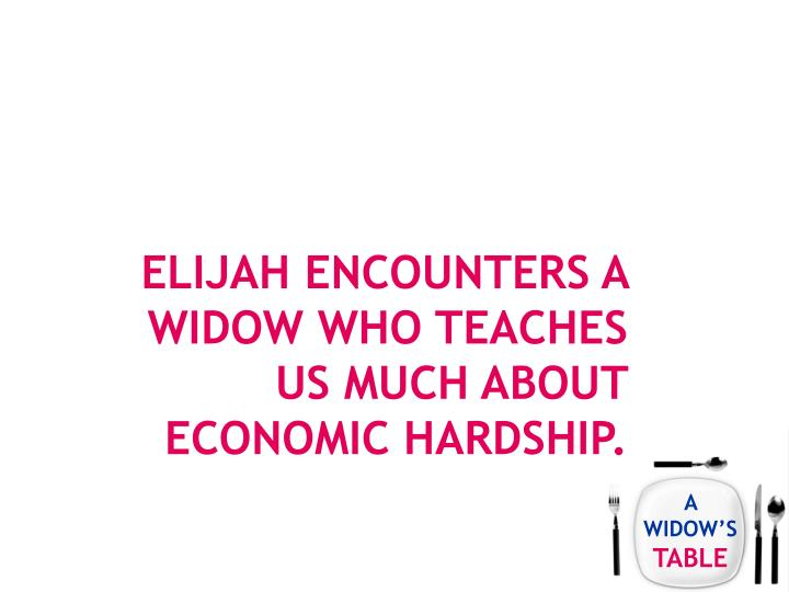 Elijah encounters a widow who teaches us much about economic hardship.