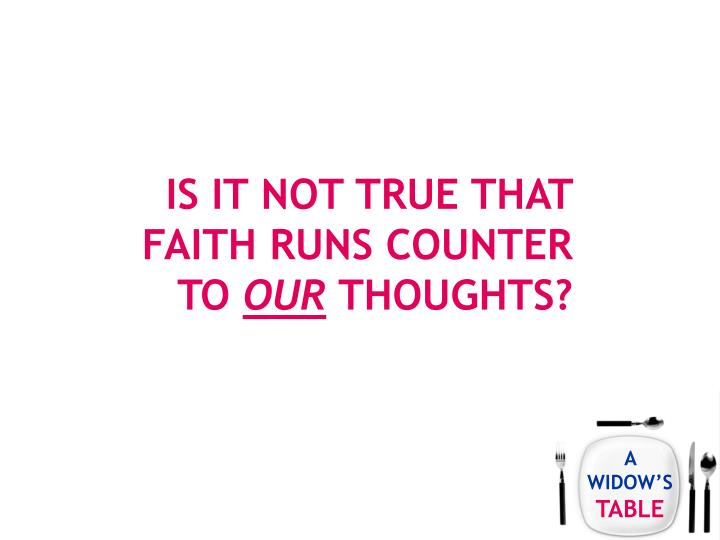 Is it not true that faith runs counter to