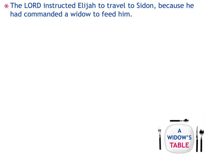 The LORD instructed Elijah to travel to Sidon, because he had commanded a widow to feed him.