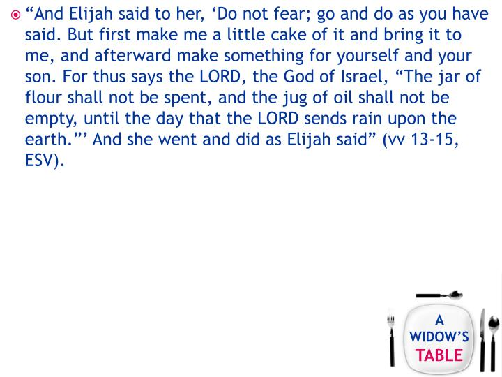 """And Elijah said to her, 'Do not fear; go and do as you have said. But first make me a little cake of it and bring it to me, and afterward make something for yourself and your son. For thus says the LORD, the God of Israel, ""The jar of flour shall not be spent, and the jug of oil shall not be empty, until the day that the LORD sends rain upon the earth.""' And she went and did as Elijah said"" (vv 13-15, ESV)."