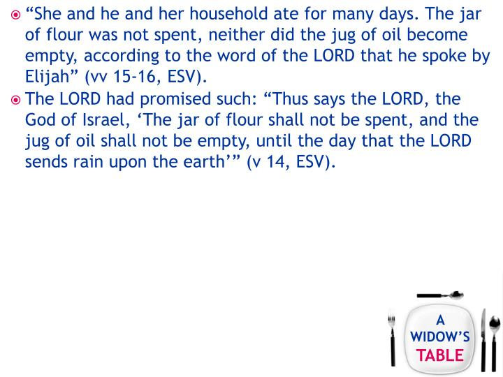 """She and he and her household ate for many days. The jar of flour was not spent, neither did the jug of oil become empty, according to the word of the LORD that he spoke by Elijah"" (vv 15-16, ESV)."