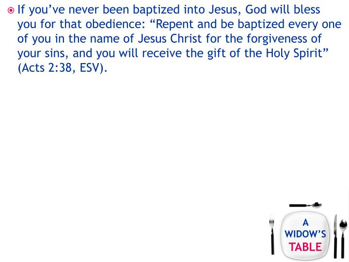 "If you've never been baptized into Jesus, God will bless you for that obedience: ""Repent and be baptized every one of you in the name of Jesus Christ for the forgiveness of your sins, and you will receive the gift of the Holy Spirit"" (Acts 2:38, ESV)."