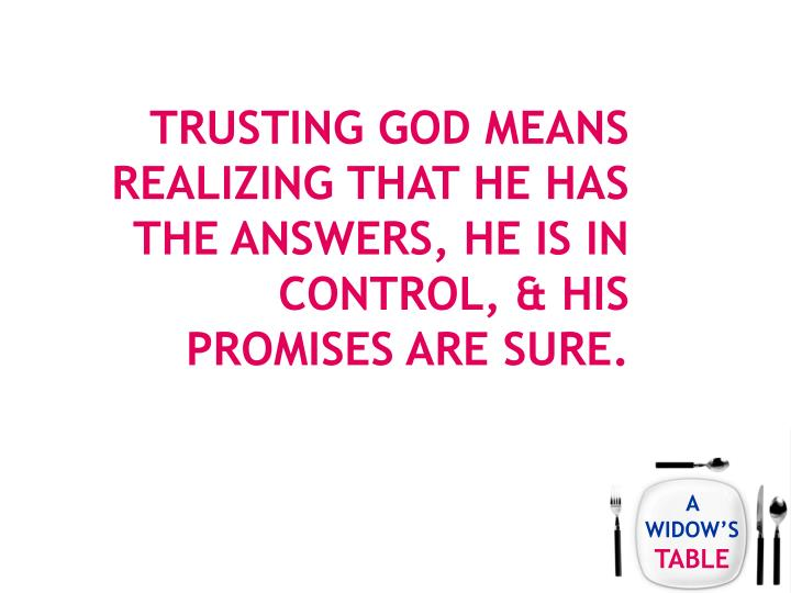 Trusting God means realizing that he has the answers, he is in control, & his promises are sure.