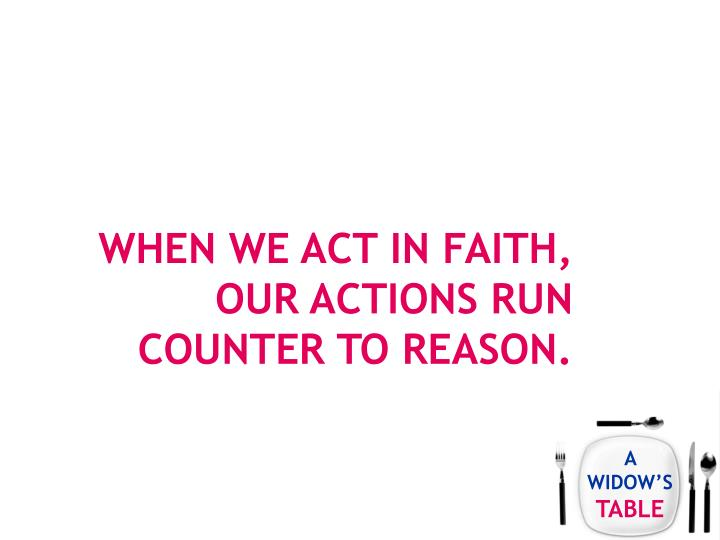 When we act in faith, our actions run counter to reason.