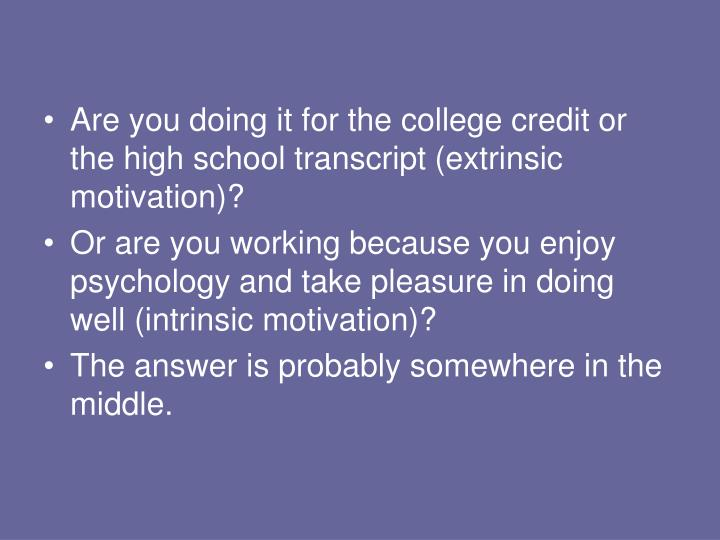 Are you doing it for the college credit or the high school transcript (extrinsic motivation)?
