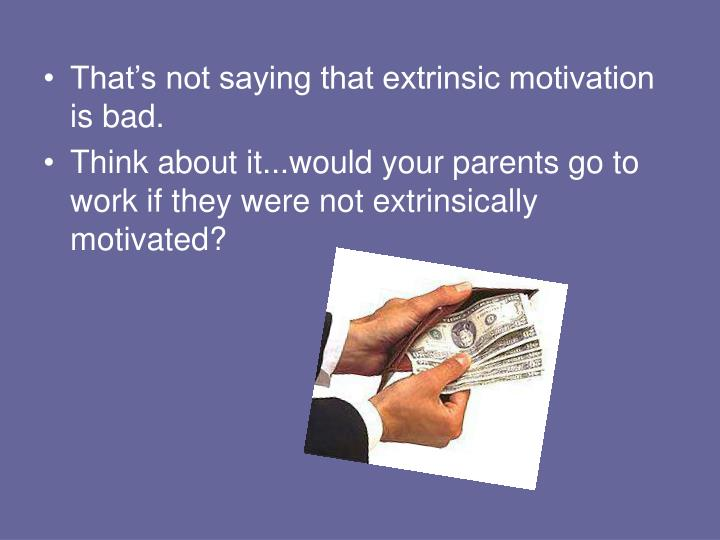 That's not saying that extrinsic motivation is bad.
