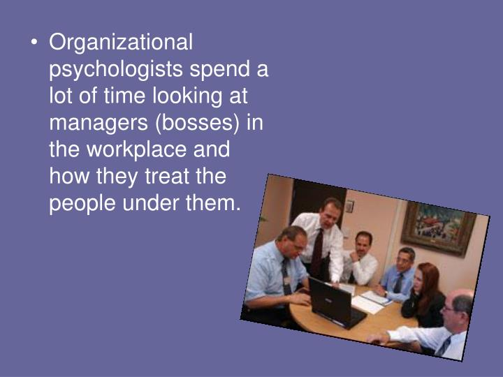 Organizational psychologists spend a lot of time looking at managers (bosses) in the workplace and how they treat the people under them.