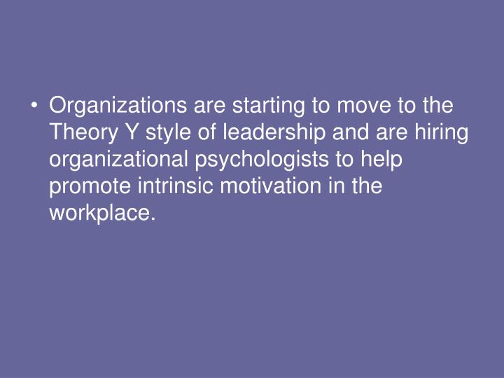 Organizations are starting to move to the Theory Y style of leadership and are hiring organizational psychologists to help promote intrinsic motivation in the workplace.