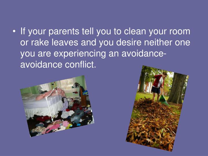 If your parents tell you to clean your room or rake leaves and you desire neither one you are experiencing an avoidance-avoidance conflict.