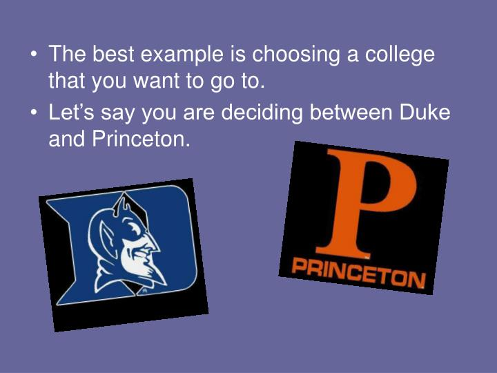 The best example is choosing a college that you want to go to.