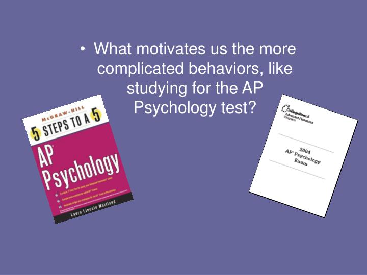 What motivates us the more complicated behaviors, like studying for the AP Psychology test?