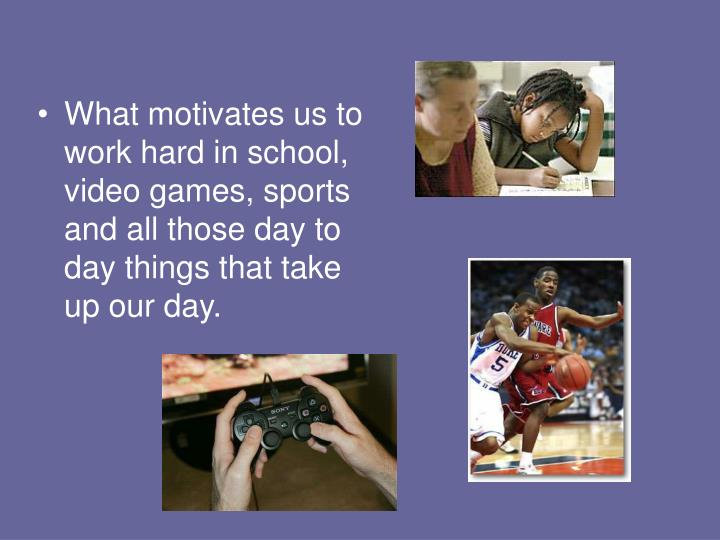 What motivates us to work hard in school, video games, sports and all those day to day things that take up our day.