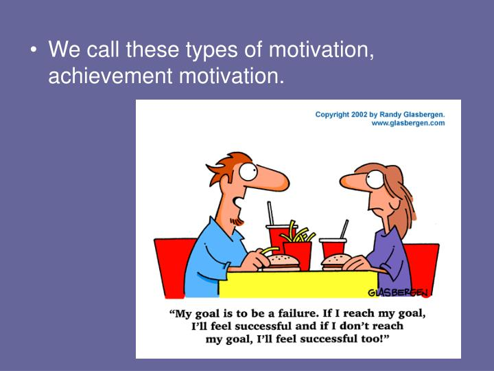 We call these types of motivation, achievement motivation.
