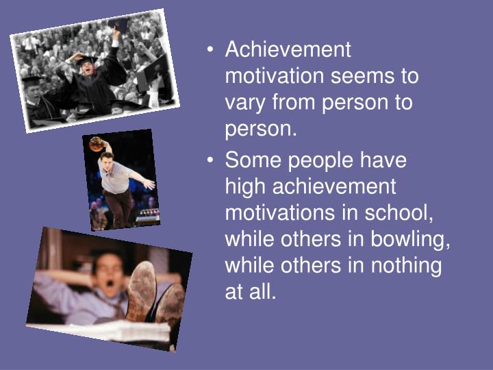 Achievement motivation seems to vary from person to person.