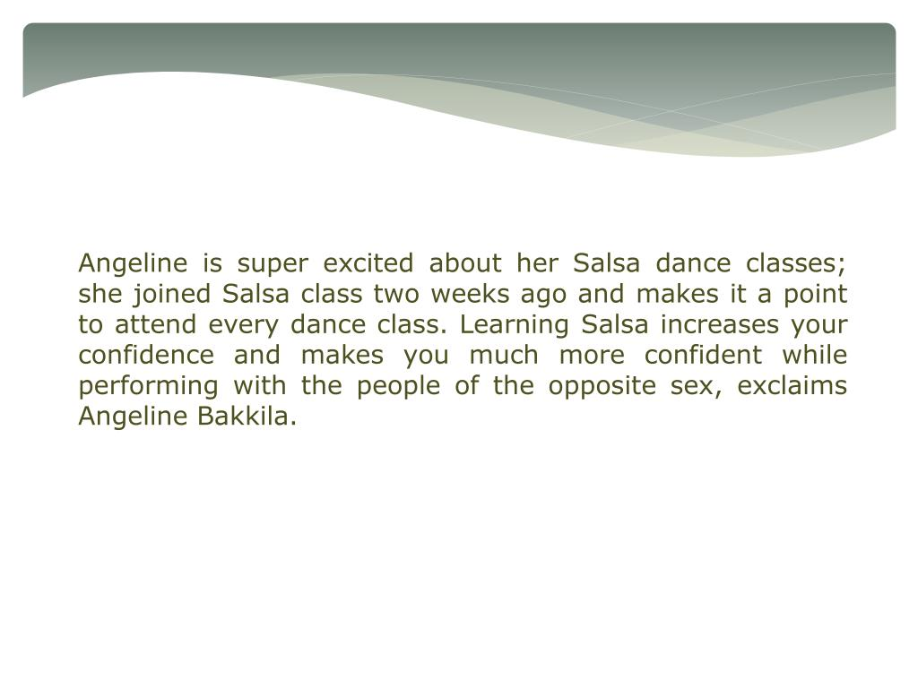 Angeline is super excited about her Salsa dance classes; she joined Salsa class two weeks ago and makes it a point to attend every dance class. Learning Salsa increases your confidence and makes you much more confident while performing with the people of the opposite sex, exclaims Angeline Bakkila.