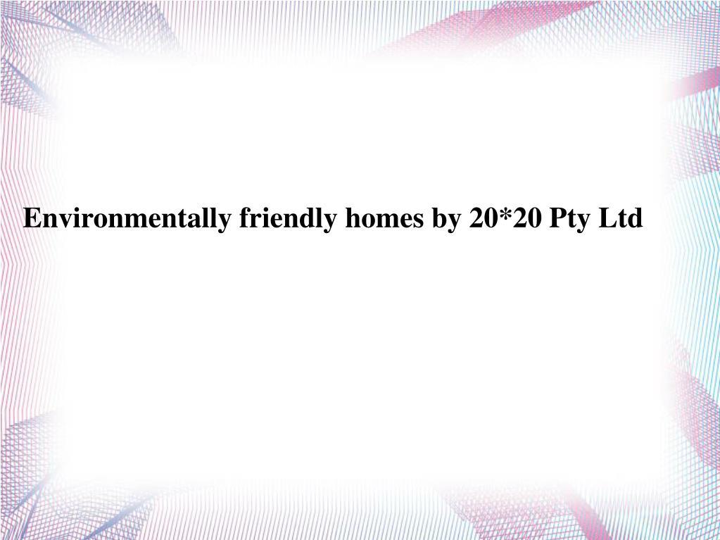 Environmentally friendly homes by 20*20 Pty Ltd