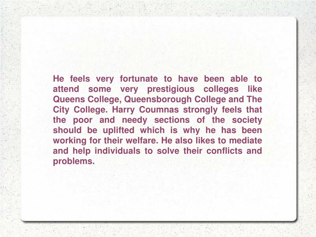 He feels very fortunate to have been able to attend some very prestigious colleges like Queens College, Queensborough College and The City College. Harry Coumnas strongly feels that the poor and needy sections of the society should be uplifted which is why he has been working for their welfare. He also likes to mediate and help individuals to solve their conflicts and problems.