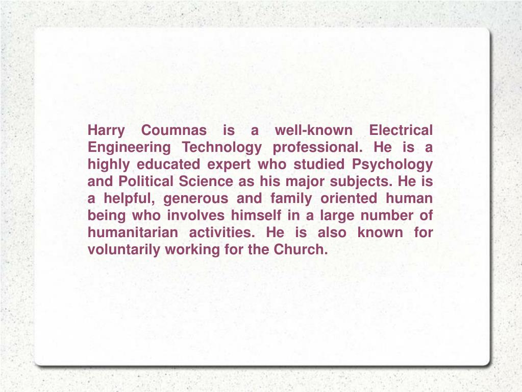 Harry Coumnasis a well-known Electrical Engineering Technology professional. He is a highly educated expert who studied Psychology and Political Science as his major subjects. He is a helpful, generous and family oriented human being who involves himself in a large number of humanitarian activities. He is also known for voluntarily working for the Church.