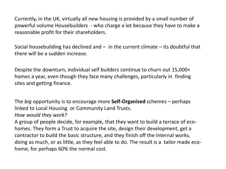 Currently, in the UK, virtually all new housing is provided by a small number of powerful volume Housebuilders  - who charge a lot because they have to make a reasonable profit for their shareholders.