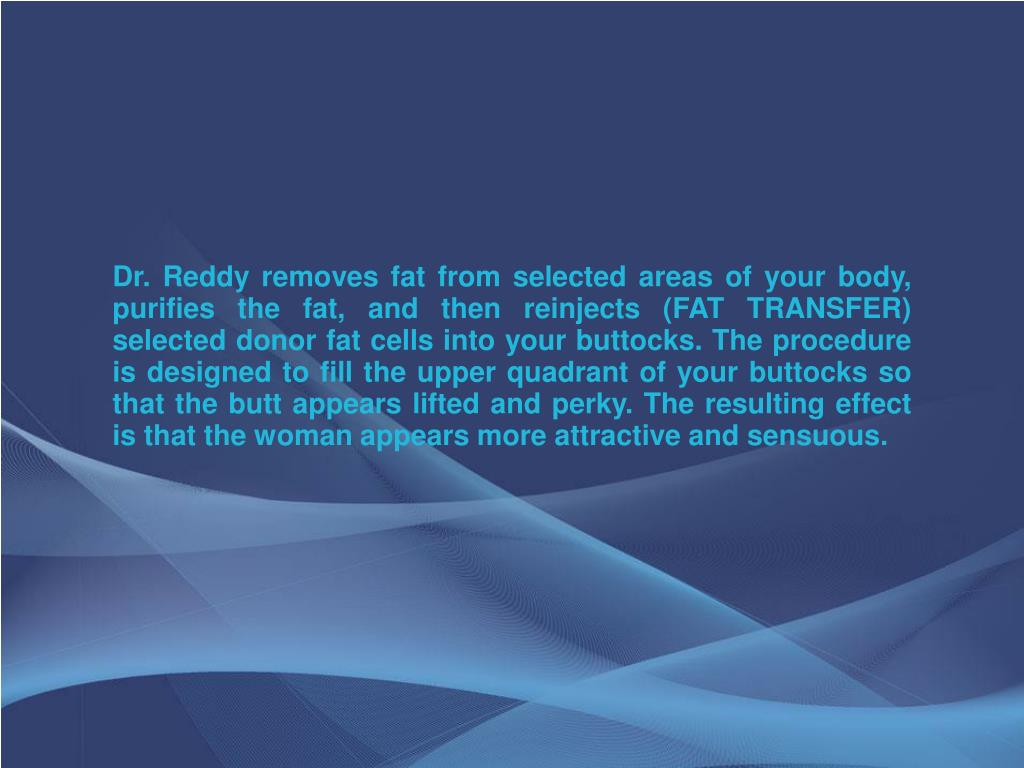 Dr. Reddy removes fat from selected areas of your body, purifies the fat, and then reinjects (FAT TRANSFER) selected donor fat cells into your buttocks. The procedure is designed to fill the upper quadrant of your buttocks so that the butt appears lifted and perky. The resulting effect is that the woman appears more attractive and sensuous.
