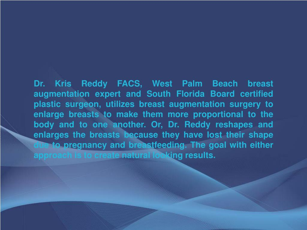 Dr. Kris Reddy FACS, West Palm Beach breast augmentation expert and South Florida Board certified plastic surgeon, utilizes breast augmentation surgery to enlarge breasts to make them more proportional to the body and to one another. Or, Dr. Reddy reshapes and enlarges the breasts because they have lost their shape due to pregnancy and breastfeeding. The goal with either approach is to create natural looking results.