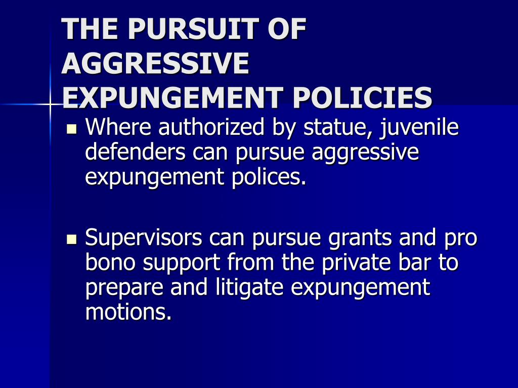 THE PURSUIT OF AGGRESSIVE EXPUNGEMENT POLICIES