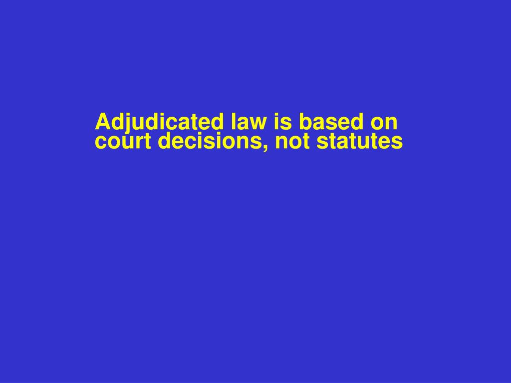 Adjudicated law is based on court decisions, not statutes