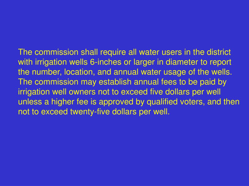 The commission shall require all water users in the district with irrigation wells 6-inches or larger in diameter to report the number, location, and annual water usage of the wells.  The commission may establish annual fees to be paid by irrigation well owners not to exceed five dollars per well unless a higher fee is approved by qualified voters, and then not to exceed twenty-five dollars per well.