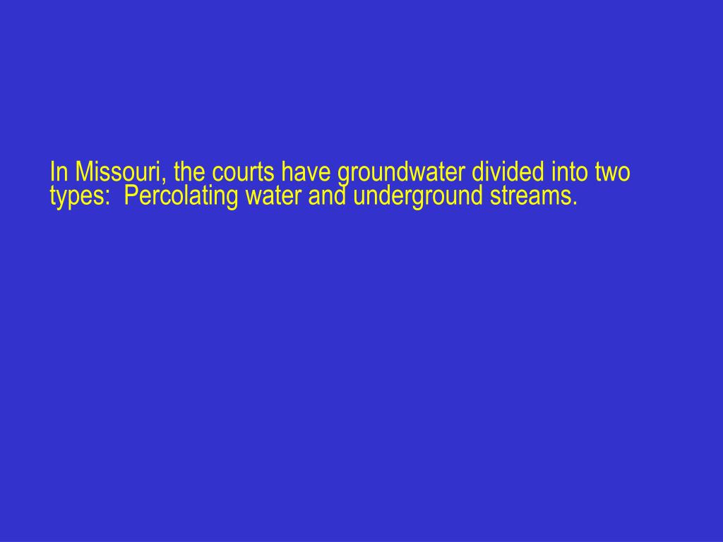 In Missouri, the courts have groundwater divided into two types:  Percolating water and underground streams.