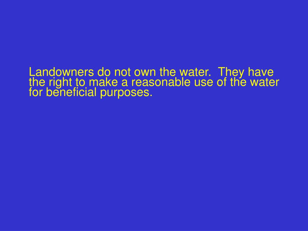 Landowners do not own the water.  They have the right to make a reasonable use of the water for beneficial purposes.