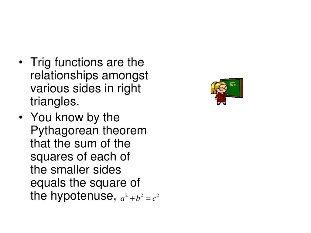 Trig functions are the relationships amongst various sides in right triangles.