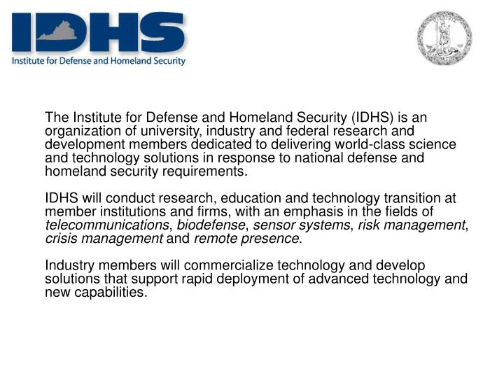 The Institute for Defense and Homeland Security (IDHS) is an organization of university, industry and federal research and development members dedicated to delivering world-class science and technology solutions in response to national defense and homeland security requirements.