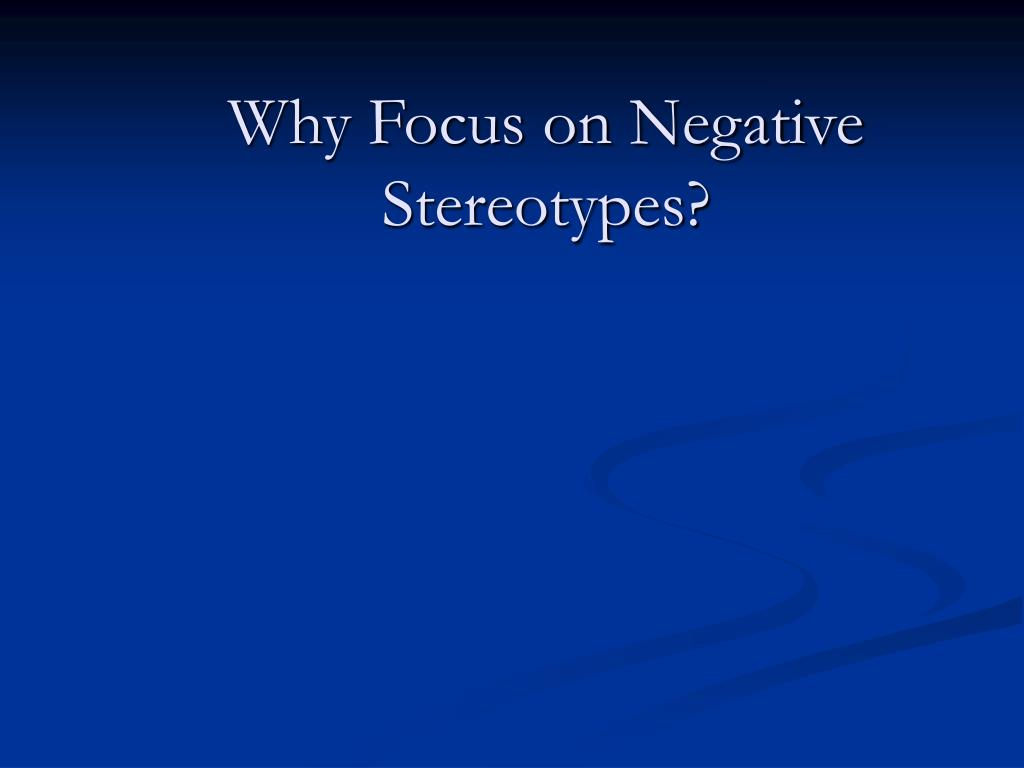 Why Focus on Negative Stereotypes?