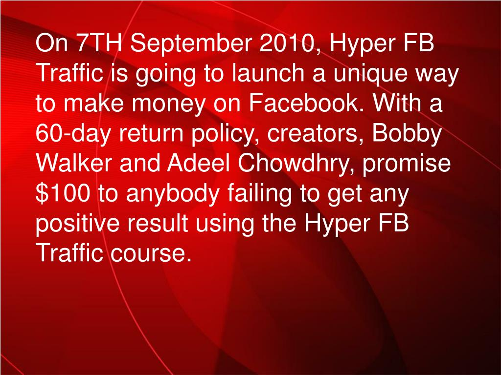 On 7TH September 2010, Hyper FB Traffic is going to launch a unique way to make money on Facebook. With a 60-day return policy, creators, Bobby Walker and Adeel Chowdhry, promise $100 to anybody failing to get any positive result using the Hyper FB Traffic course.