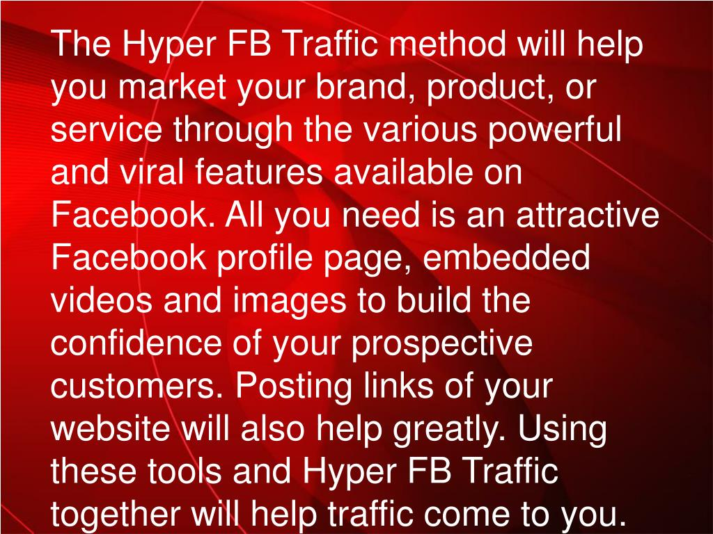 The Hyper FB Traffic method will help you market your brand, product, or service through the various powerful and viral features available on Facebook. All you need is an attractive Facebook profile page, embedded videos and images to build the confidence of your prospective customers. Posting links of your website will also help greatly. Using these tools and Hyper FB Traffic together will help traffic come to you.