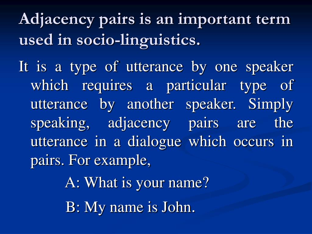 Adjacency pairs is an important term used in socio-linguistics.