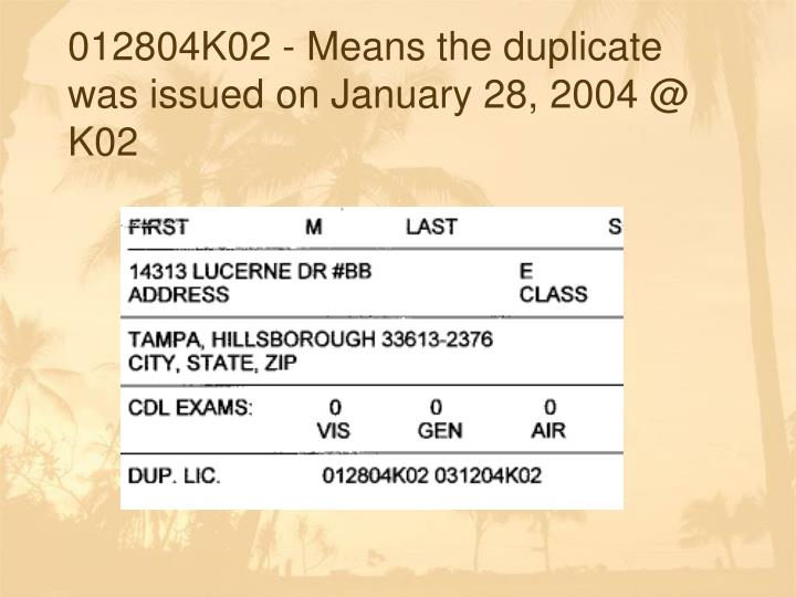 012804K02 - Means the duplicate was issued on January 28, 2004 @ K02