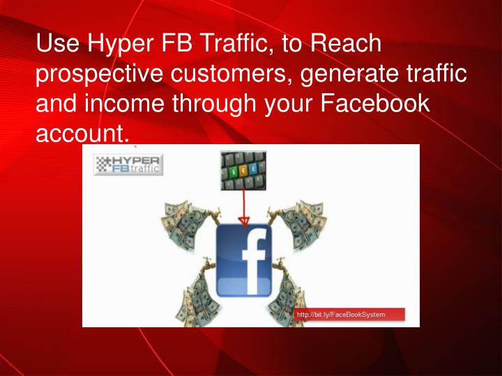 Use Hyper FB Traffic, to Reach prospective customers, generate traffic and income through your Faceb...