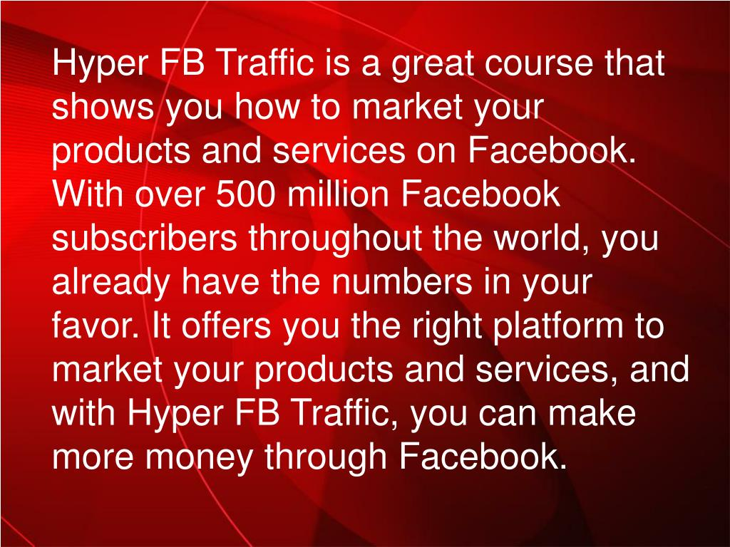 Hyper FB Traffic is a great course that shows you how to market your products and services on Facebook. With over 500 million Facebook subscribers throughout the world, you already have the numbers in your favor. It offers you the right platform to market your products and services, and with Hyper FB Traffic, you can make more money through Facebook.